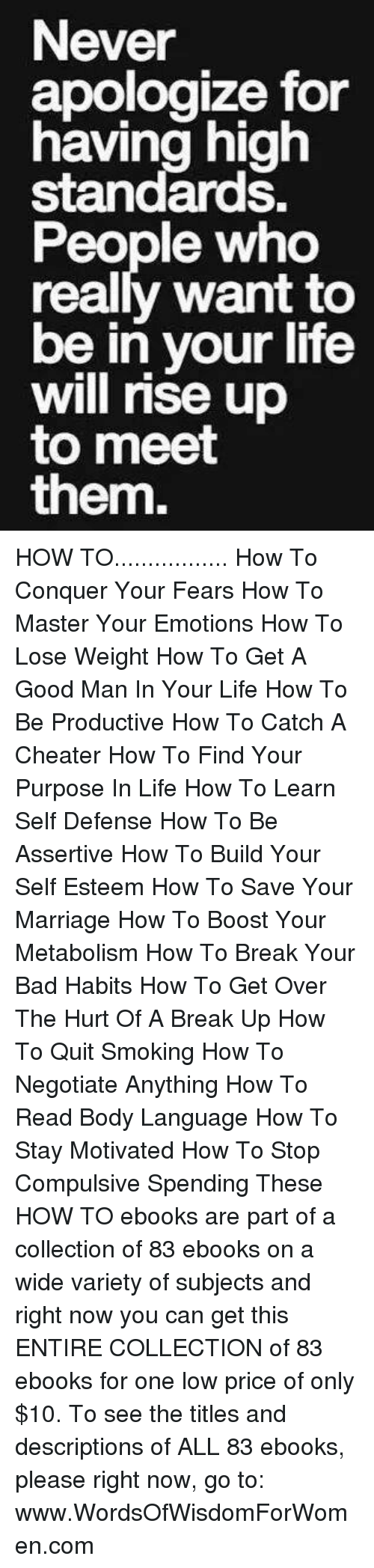 how to lose weight: Never  apologize for  having high  standards.  People who  really want to  be in your life  will rise up  to meet  them. HOW TO................. How To Conquer Your Fears How To Master Your Emotions How To Lose Weight How To Get A Good Man In Your Life  How To Be Productive  How To Catch A Cheater  How To Find Your Purpose In Life  How To Learn Self Defense How To Be Assertive   How To Build Your Self Esteem   How To Save Your Marriage  How To Boost Your Metabolism  How To Break Your Bad Habits   How To Get Over The Hurt Of A Break Up  How To Quit Smoking  How To Negotiate Anything  How To Read Body Language   How To Stay Motivated  How To Stop Compulsive Spending    These HOW TO ebooks are part of a collection of 83 ebooks on a wide variety of subjects and right now you can get this ENTIRE COLLECTION of 83 ebooks for one low price of only $10. To see the titles and descriptions of ALL 83 ebooks, please right now, go to: www.WordsOfWisdomForWomen.com