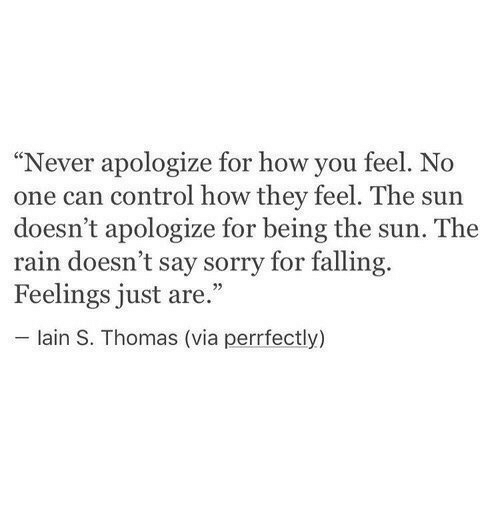 "lain: ""Never apologize for how you feel. No  one can control how they feel. The sun  doesn't apologize for being the sun. The  rain doesn't say sorry for falling.  Feelings just are.""  lain S. Thomas (via perrfectly)"