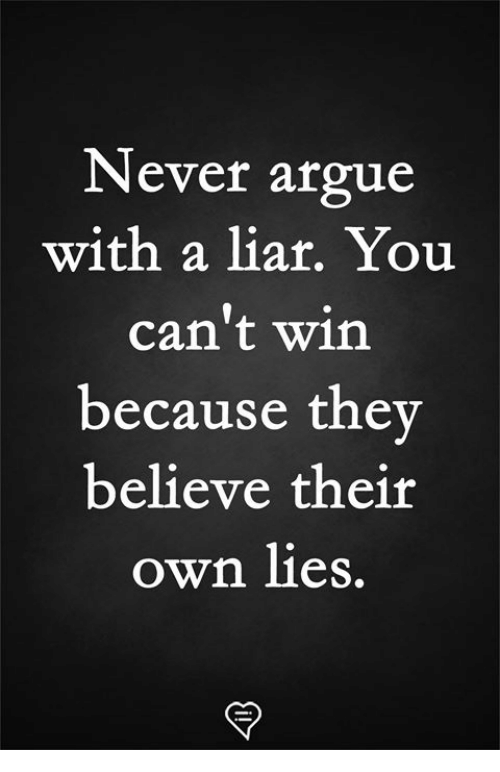 Cant Win: Never argue  with a liar. You  can't win  because the  believe their  own lies.