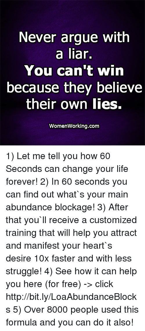 Arguing, Click, and Life: Never argue with  a liar.  You can't win  because they believe  their own lies.  WomenWorking.com 1) Let me tell you how 60 Seconds can change your life forever! 2) In 60 seconds you can find out what`s your main abundance blockage! 3) After that you`ll receive a customized training that will help you attract and manifest your heart`s desire 10x faster and with less struggle!  4) See how it can help you here (for free) -> click http://bit.ly/LoaAbundanceBlocks 5) Over 8000 people used this formula and you can do it also!