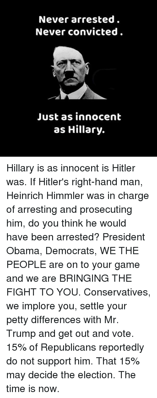 get-out-and-vote: Never arrested.  Never convicted  Just as innocent  as Hillary. Hillary is as innocent is Hitler was. If Hitler's right-hand man, Heinrich Himmler was in charge of arresting and prosecuting him, do you think he would have been arrested?  President Obama, Democrats, WE THE PEOPLE are on to your game and we are BRINGING THE FIGHT TO YOU.  Conservatives, we implore you, settle your petty differences with Mr.  Trump and get out and vote. 15% of Republicans reportedly do not support him. That 15% may decide the election.  The time is now.
