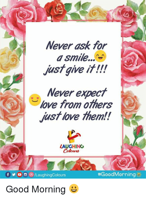 Love, Yo, and Good Morning: Never ask for  a smile.,N  justgive if!!!  Never expect  love from others  just love them!!  2  LAUGHING  Colours  f yo 69/LaughingColours  Good Morning 😀