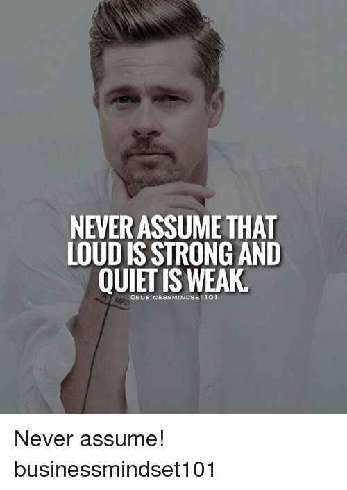 Memes, Quiet, and Strong: NEVER ASSUME THAT  LOUD IS STRONG AND  QUIET IS WEAK. Never assume! businessmindset101