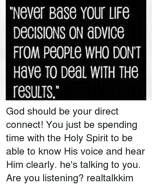 """Advice, God, and Life: """"Never Base Your LiFe  DeCISIONS ON aDviCe  FTOM PeoPLe WHO DONT  Have TO DeaL WITH THe  resULTS. God should be your direct connect! You just be spending time with the Holy Spirit to be able to know His voice and hear Him clearly. he's talking to you. Are you listening? realtalkkim"""