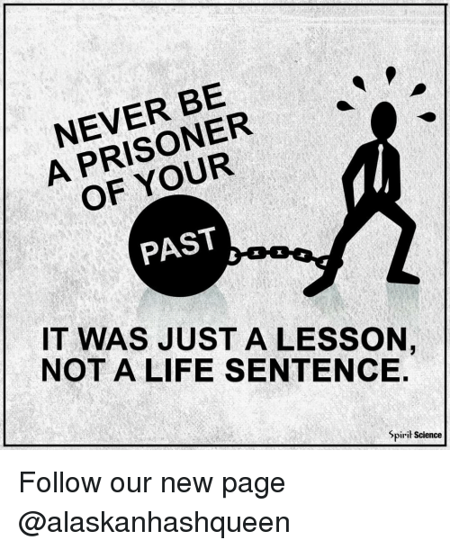 Spirit Science: NEVER BE  A OF PAST  IT WAS JUST A LESSON,  NOT A LIFE SENTENCE  Spirit Science Follow our new page @alaskanhashqueen