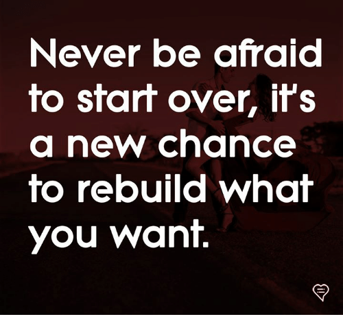 ifs: Never be afraid  fo sfaf over, ifS  a new chance  fo rebuild whaf  you want.