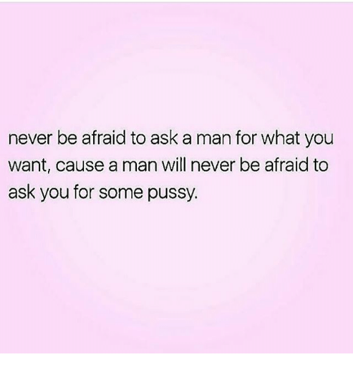 Memes, Pussy, and Never: never be afraid to ask a man for what you  want, cause a man will never be afraid to  ask you for some pussy.