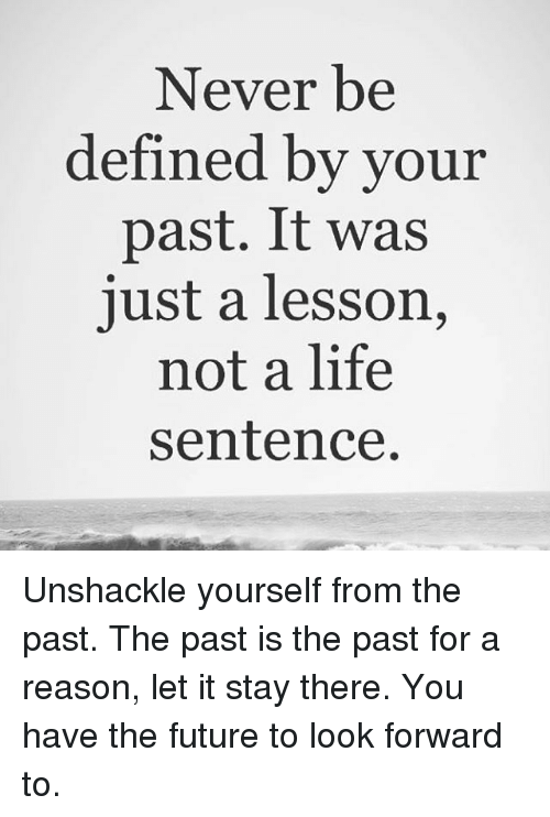 Future, Life, and Memes: Never be  defined by your  past. It was  just a lesson,  not a life  sentence Unshackle yourself from the past. The past is the past for a reason, let it stay there. You have the future to look forward to.