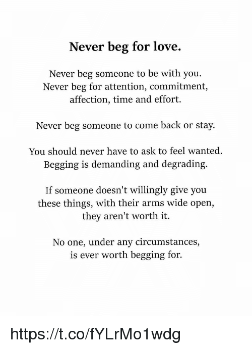 Love, Memes, and Time: Never beg for love.  Never beg someone to be with you.  Never beg for attention, commitment,  affection, time and effort.  Never beg someone to come back or stay.  You should never have to ask to feel wanted.  Begging is demanding and degrading.  If someone doesn't willingly give you  these things, with their arms wide open,  they aren't worth it.  No one, under any circumstances,  is ever worth begging for. https://t.co/fYLrMo1wdg