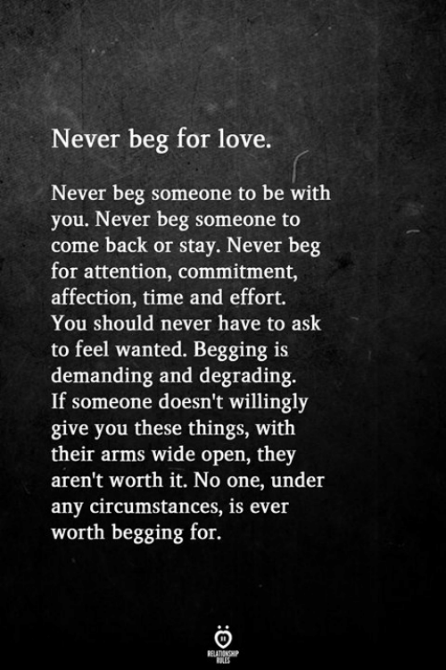 degrading: Never beg for love.  Never beg someone to be with  you. Never beg someone to  come back or stay. Never beg  for attention, commitment,  affection, time and effort.  You should never have to ask  to feel wanted. Begging is  demanding and degrading  If someone doesn't willingly  give you these things, with  their arms wide open, they  aren't worth it. No one, under  any circumstances, is ever  worth begging for.  RELATIONGHP