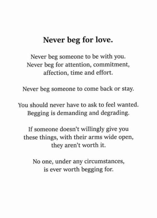demanding: Never beg for love.  Never beg someone to be with you.  Never beg for attention, commitment,  affection, time and effort.  Never beg someone to come back or stay  You should never have to ask to feel wanted  Begging is demanding and degrading.  If someone doesn't willingly give you  these things, with their arms wide open,  they aren't worth it.  No one, under any circumstances,  is ever worth begging for.