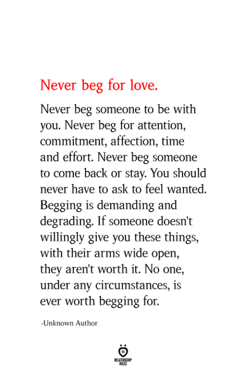 demanding: Never beg for love.  Never beg someone to be with  you. Never beg for attention,  commitment, affection, time  and effort. Never beg someone  to come back or stay. You should  never have to ask to feel wanted.  Begging is demanding and  degrading. If someone doesn't  willingly give you these things,  with their arms wide open,  they aren't worth it. No one,  under any circumstances, is  ever worth begging for  Unknown Author  RELATIONSHIP  ES