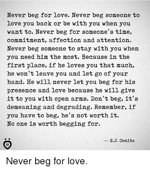 Love, Time, and Never: Never beg for love. Never beg someone to  love you back or be with you when you  want to. Never beg for someone's time,  commitment, affection and attention  Never beg someone to stay with you when  you need him the most. Because in the  first place, if he loves you that much,  he won't leave you and let go of your  hand. He will never let you beg for his  presence and love because he will give  it to you with open arms. Don't beg, it's  demeaning and degrading. Remember, if  you have to beg, he's not worth it.  No one is worth begging for.  E.J. Cenita Never beg for love.