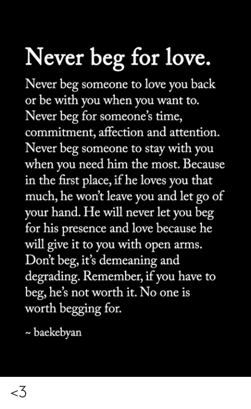 degrading: Never beg for love.  Never beg someone to love you back  or be with you when you want to.  Never beg for someone's time,  commitment, affection and attention.  Never beg someone to stay with you  when you need him the most. Because  in the first place, if he loves you that  much, he won't leave you and let go of  your hand. He will never let you beg  for his presence and love because he  will give it to you with open arms.  Don't beg, it's demeaning and  degrading. Remember, if you have to  beg, he's not worth it. No one is  worth begging for.  baekebyan <3