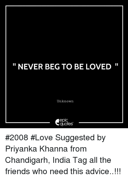 """Advice, Friends, and Love: """" NEVER BEG TO BE LOVED'  Unknown  epic  quotes #2008 #Love Suggested by Priyanka Khanna from Chandigarh, India Tag all the friends who need this advice..!!!"""