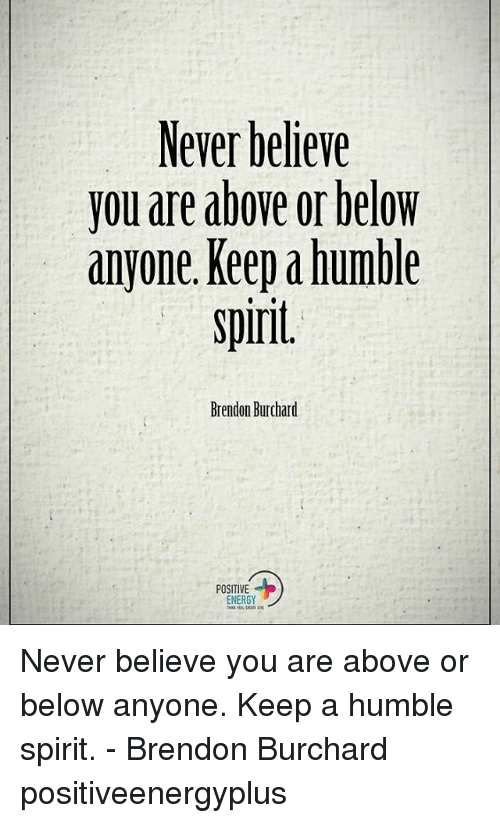 humbleness: Never believe  you are above or below  anyone. Keep humble  spirit  Brendon Burchard  POSITIVE  ENERGY Never believe you are above or below anyone. Keep a humble spirit. - Brendon Burchard positiveenergyplus