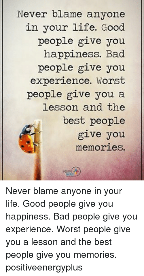 Bad, Life, and Memes: Never blame anyone  in your life. Good  people give you  happiness. Bad  people give you  experience. Worst  people give you a  lesson and the  best people  give you  memories. Never blame anyone in your life. Good people give you happiness. Bad people give you experience. Worst people give you a lesson and the best people give you memories. positiveenergyplus