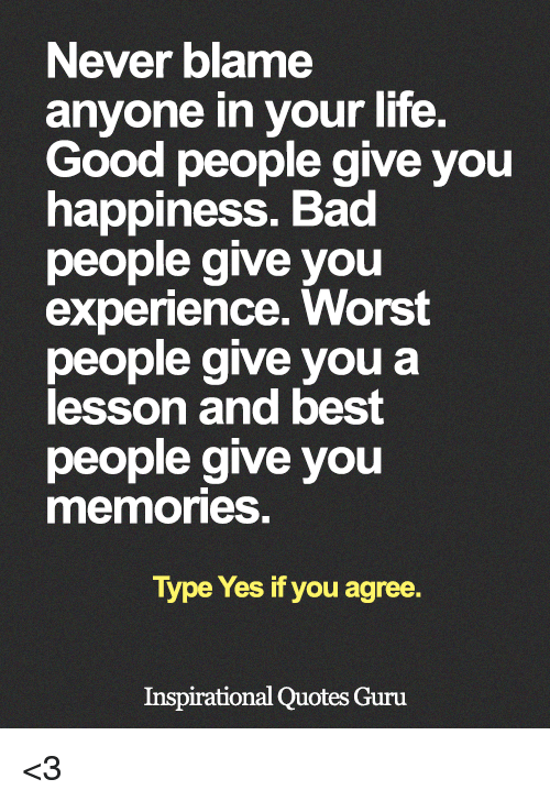 Bad, Life, and Memes: Never blame  anyone in your life.  Good people give you  happiness. Bad  people give you  experience. Worst  people give you a  lesson and best  people give you  memories.  Type Yes if you agree.  Inspirational Quotes Guru <3