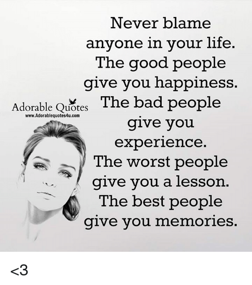 Bad, Life, and Memes: Never blame  anyone in your life.  The good people  give you happiness  Adorable Quotes  The bad people  www.Adorablequotes4u.com  give you  experience.  The worst people  give you a lesson  The best people  give you  memories. <3