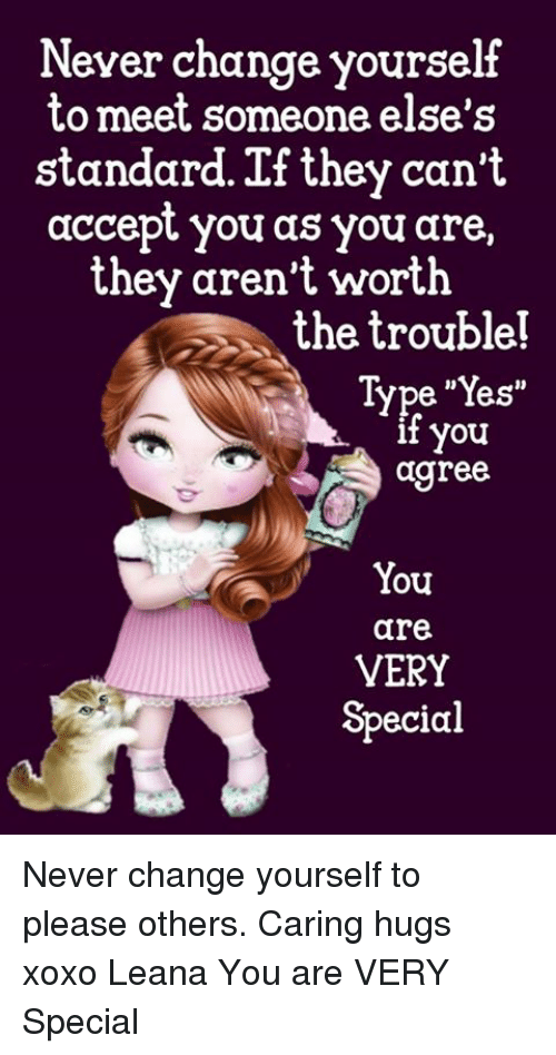 "Memes, Change, and Never: Never change yourself  to meet someone else's  standard. If they can't  accept you as you are,  they aren't worth  the trouble!  Type ""Yes""  t you  agree  You  are  VERY  Special Never change yourself to please others. Caring hugs xoxo Leana  You are VERY Special"