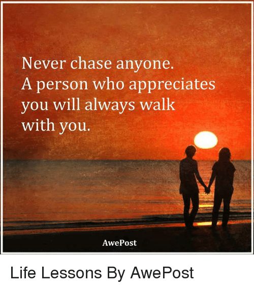 memes: Never chase anyone.  A person who appreciates  you will always walk  with  you.  Awe Post Life Lessons By AwePost