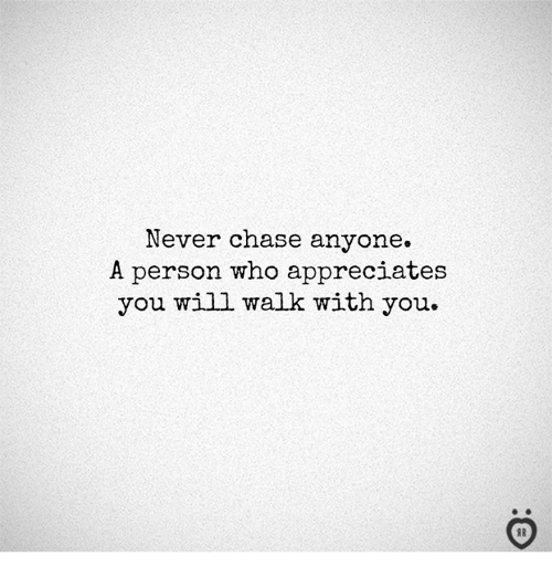 Chase, Never, and Who: Never chase anyone.  A person who appreciates  you will walk with you.  I R