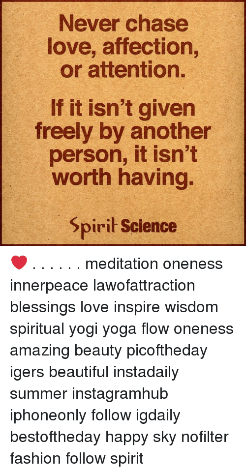 Beautiful, Fashion, and Love: Never chase  love, affection,  or attention.  If it isn't given  freely by another  person, it isn't  worth having.  pirit Science ❤️ . . . . . . meditation oneness innerpeace lawofattraction blessings love inspire wisdom spiritual yogi yoga flow oneness amazing beauty picoftheday igers beautiful instadaily summer instagramhub iphoneonly follow igdaily bestoftheday happy sky nofilter fashion follow spirit