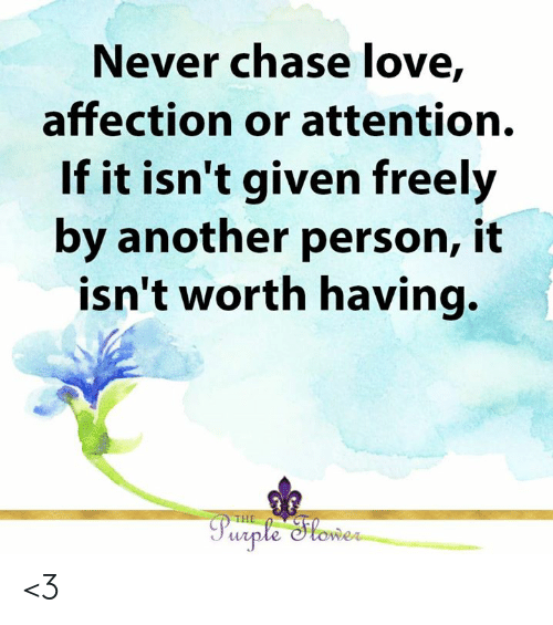 affection: Never chase love,  affection or attention.  If it isn't given freely  by another person, it  isn't worth having.  THE  Purple Slower <3