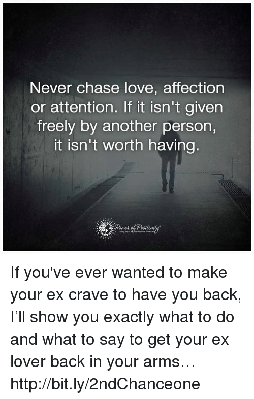 Memes, Affect, and Chase: Never chase love, affection  or attention. If it isn't given  freely by another person,  It isn't worth having If you've ever wanted to make your ex crave to have you back, I'll show you exactly what to do and what to say to get your ex lover back in your arms… http://bit.ly/2ndChanceone