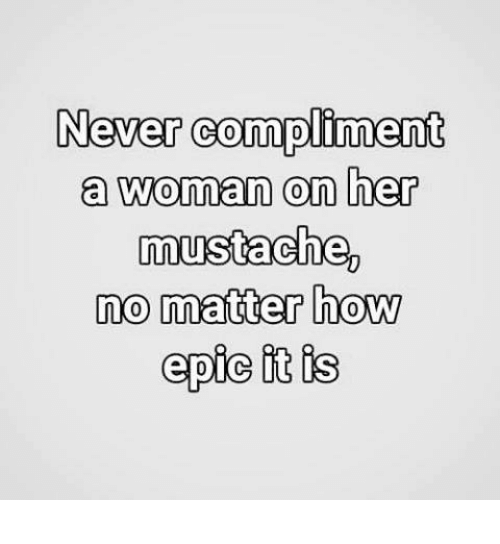 Epically: Never compliment  a woman on her  mustache,  no matter how  epic it is
