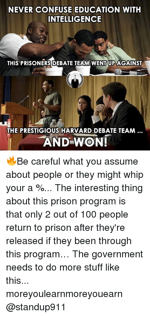 Memes, Whip, and 🤖: NEVER CONFUSE EDUCATION WITH  INTELLIGENCE  THIS PRISONERS DEBATE TEAMWENTUP AGAINST  THE PRESTIGIOUS HARVARD-DEBATE TEAM  AND WON! 🔥Be careful what you assume about people or they might whip your a %... The interesting thing about this prison program is that only 2 out of 100 people return to prison after they're released if they been through this program… The government needs to do more stuff like this... moreyoulearnmoreyouearn @standup911
