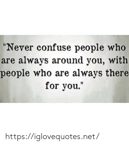 "confuse: ""Never confuse people who  are always around you, with  people who are always there  for you."" https://iglovequotes.net/"
