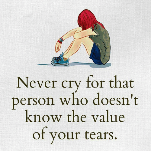 Crying, Memes, and Never: Never cry for that  person who doesn't  know the value  of your tears.