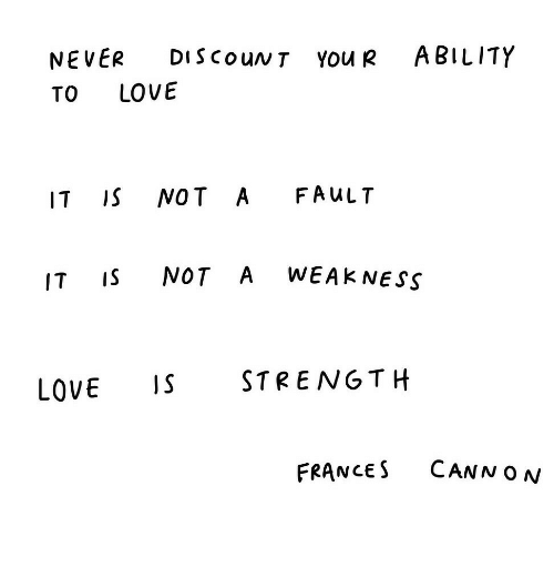 ness: NEVER DIScouNT You R ABILITY  TO LOVE  IT IS NOT A FAuLT  IT IS NOT A WEAK NESS  LOVE STRENGTH  FRANCES CANN ON