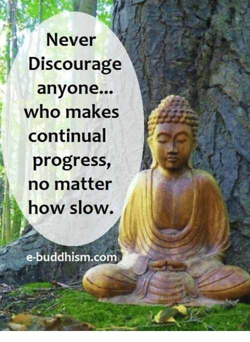 Memes, Progressive, and Buddhism: Never  Discourage  anyone...  who makes  continual  progress  no matter  how slow.  e-buddhism com