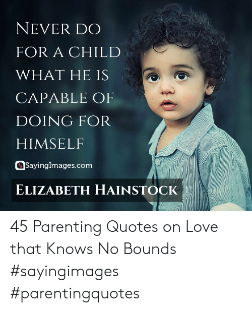 Quotes On Love: NEVER DO  FOR A CHILD  WHAT HE IS  CAPABLE OF  DOING FOR  HIMSELF  asayingimages.com  ELIZABETH HAINSTOCK 45 Parenting Quotes on Love that Knows No Bounds #sayingimages #parentingquotes