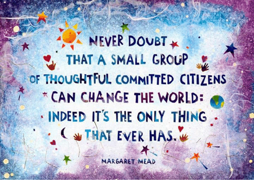 how a small group of committed people can change the world We are a group of mental  never doubt that a small group of thoughtful committed people can change the world  our small group works hard to create change,.
