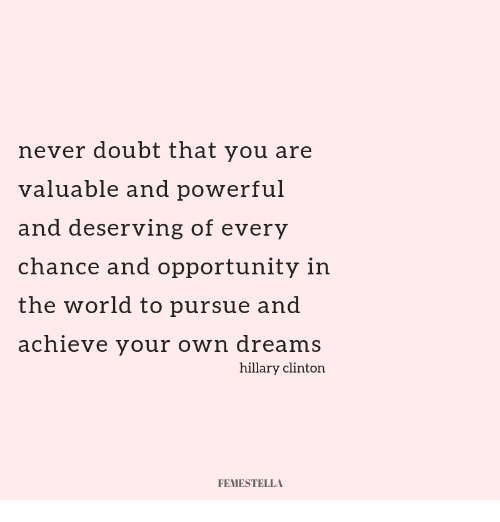 Hillary Clinton: never doubt that you are  valuable and powerful  and deserving of every  chance and opportunity in  the world to pursue and  achieve your own dreams  hillary clinton  FEMESTELLA