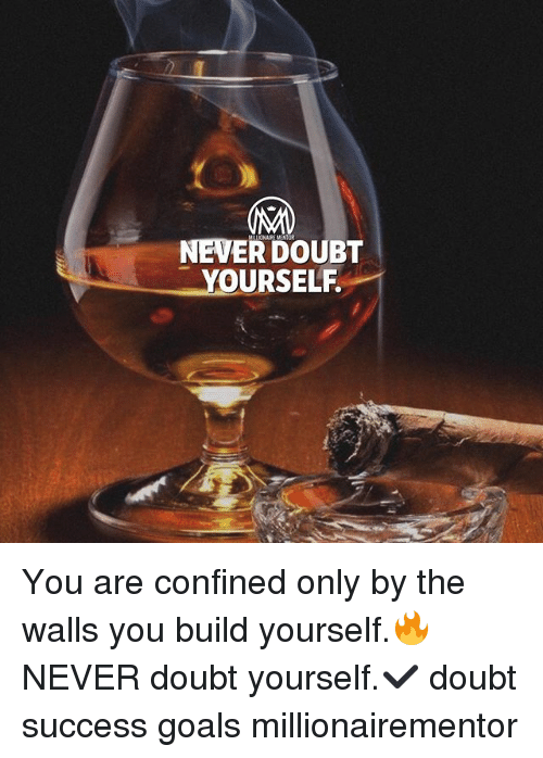 Goals, Memes, and Doubt: NEVER DOUBT  YOURSELF You are confined only by the walls you build yourself.🔥 NEVER doubt yourself.✔️ doubt success goals millionairementor