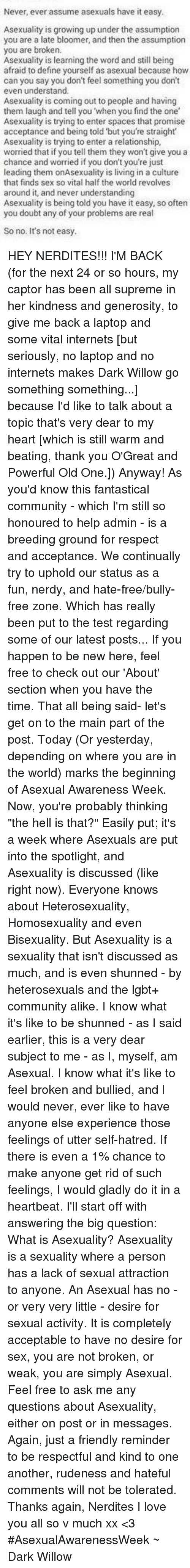 """Asexuality: Never, ever assume asexuals have it easy.  Asexuality is growing up under the assumption  you are a late bloomer, and then the assumption  you are broken.  Asexuality is learning the word and still being  afraid to define yourself as asexual because how  can you say you don't feel something you don't  even understand.  Asexuality is coming out to people and having  them laugh and tell you 'when you find the one  Asexuality is trying to enter spaces that promise  acceptance and being told but you're straight  Asexuality is trying to enter a relationship,  worried that if you tell them they won't give you a  chance and worried if you don't you're just  leading them onAsexuality is living in a culture  that finds sex so vital half the world revolves  around it, and never understanding  Asexuality is being told you have it easy, so often  you doubt any of your problems are real  So no. It's not easy. HEY NERDITES!!! I'M BACK (for the next 24 or so hours, my captor has been all supreme in her kindness and generosity, to give me back a laptop and some vital internets [but seriously, no laptop and no internets makes Dark Willow go something something...] because I'd like to talk about a topic that's very dear to my heart [which is still warm and beating, thank you O'Great and Powerful Old One.]) Anyway! As you'd know this fantastical community - which I'm still so honoured to help admin - is a breeding ground for respect and acceptance. We continually try to uphold our status as a fun, nerdy, and hate-free/bully-free zone. Which has really been put to the test regarding some of our latest posts... If you happen to be new here, feel free to check out our 'About' section when you have the time. That all being said- let's get on to the main part of the post. Today (Or yesterday, depending on where you are in the world) marks the beginning of Asexual Awareness Week. Now, you're probably thinking """"the hell is that?"""" Easily put; it's a week where Asexuals are put int"""