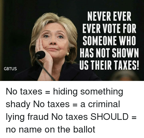 Taxes, Lying, and Never: NEVER EVER  EVER VOTE FOR  SOMEONE WHO  HAS NOT SHOWN  US THEIR TAXES  GBTUS No taxes = hiding something shady No taxes = a criminal lying fraud No taxes SHOULD = no name on the ballot