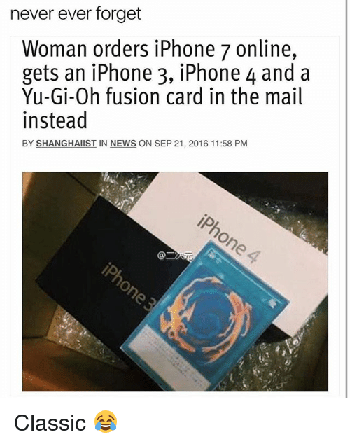 Funny, Iphone, and News: never ever forget  Woman orders iPhone 7 online,  gets an iPhone 3, iPhone 4 and a  Yu-Gi-Oh fusion card in the mail  instead  BY SHANGHAIIST IN NEWS ON SEP 21, 2016 11:58 PM Classic 😂