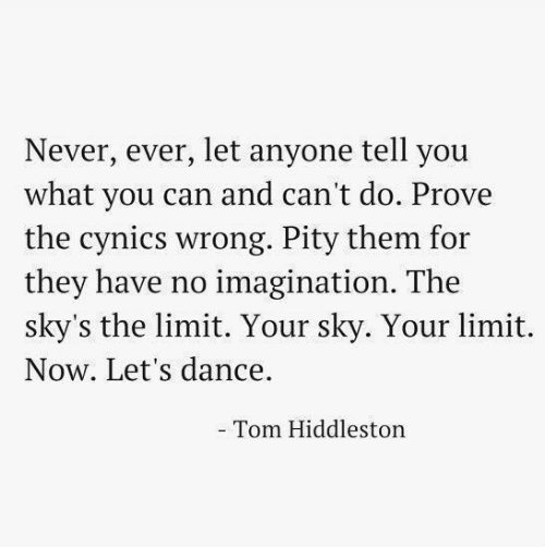 Pity: Never, ever, let anyone tell you  what you can and can't do. Prove  the cynics wrong. Pity them for  they have no imagination. The  sky's the limit. Your sky. Your limit.  Now. Let's dance.  Tom Hiddleston