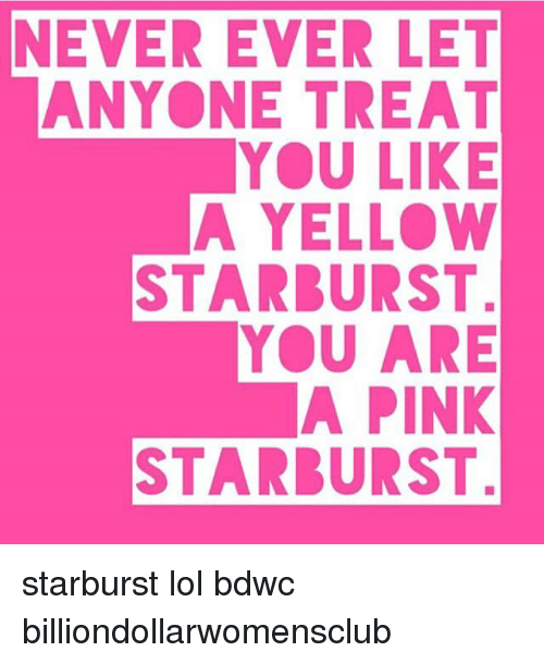 Lol, Memes, and Pink: NEVER EVER LET  ANYONE TREAT  YOU LIKE  A YELLOW  STARBURST  YOU ARE  A PINK  STARBURST starburst lol bdwc billiondollarwomensclub