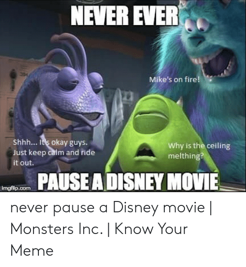Never Pause A Disney Movie: NEVER EVER  Mike's on fire!  Shhh... It's okay guys.  Just keep calm and ride  Why is the ceiling  melthing?  it out.  PAUSEADISNEY MOVIE never pause a Disney movie | Monsters Inc. | Know Your Meme