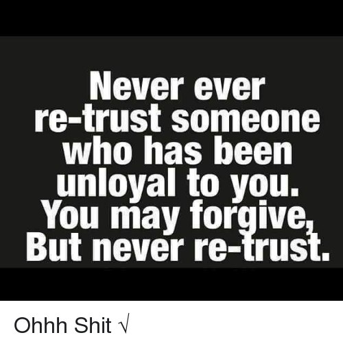 Memes, 🤖, and May: Never ever  re-trust someone  who has been  unloyal to you.  You may forgive  But never re-trust. Ohhh Shit √