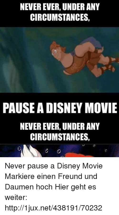 Never Pause A Disney Movie: NEVER EVER, UNDER ANY  CIRCUMSTANCES,  PAUSE A DISNEY MOVIE  NEVER EVER, UNDER ANY  CIRCUMSTANCES, Never pause a Disney Movie Markiere einen Freund und Daumen hoch  Hier geht es weiter: http://1jux.net/438191/70232