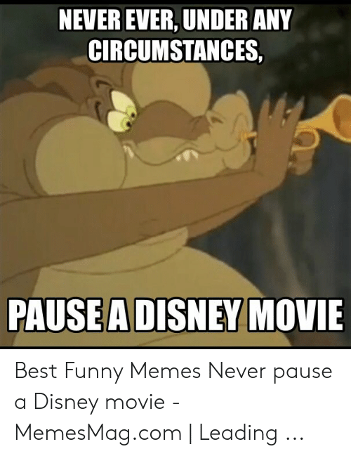 Never Pause A Disney Movie: NEVER EVER, UNDER ANY  CIRCUMSTANCES,  PAUSEA DISNEY MOVIE Best Funny Memes Never pause a Disney movie - MemesMag.com | Leading ...
