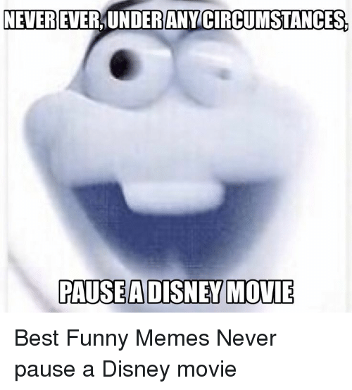 Never Pause A Disney Movie: NEVER EVER,UNDERANY CIRCUMSTANCES  PAUSEADISNEY MOVIE Best Funny Memes Never pause a Disney movie