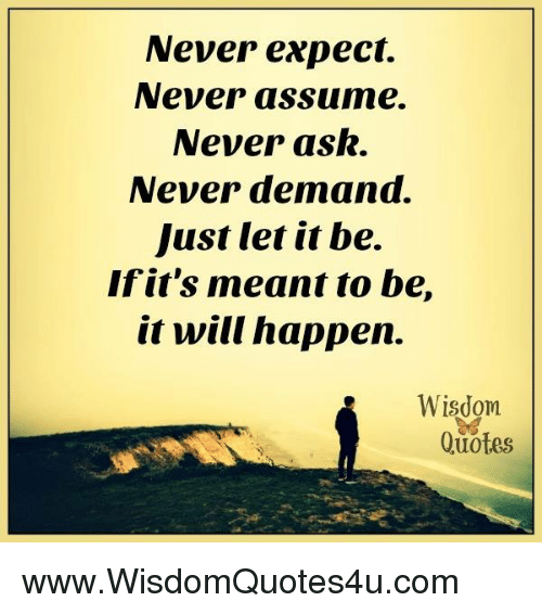 Never Expect Never Assume Never Ask Never Demand Just Let It Be